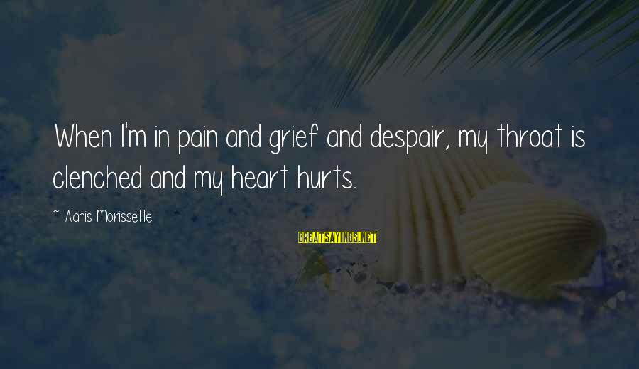 My Heart Hurts Sayings By Alanis Morissette: When I'm in pain and grief and despair, my throat is clenched and my heart
