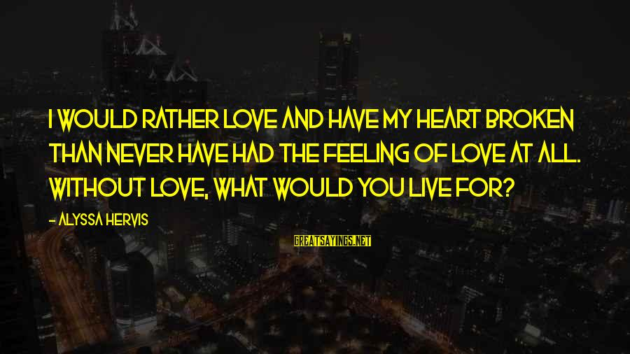 My Heart Hurts Sayings By Alyssa Hervis: I would rather love and have my heart broken than never have had the feeling