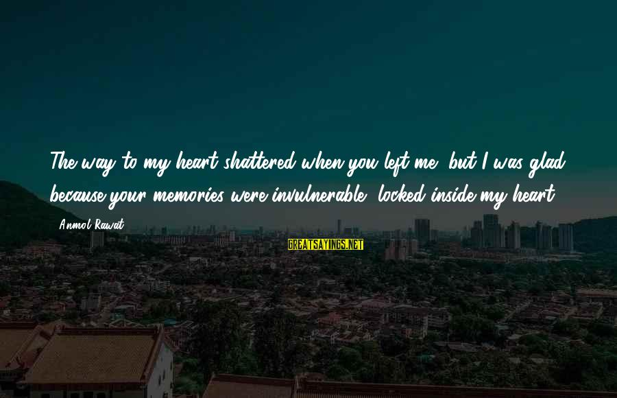 My Heart Hurts Sayings By Anmol Rawat: The way to my heart shattered when you left me, but I was glad because