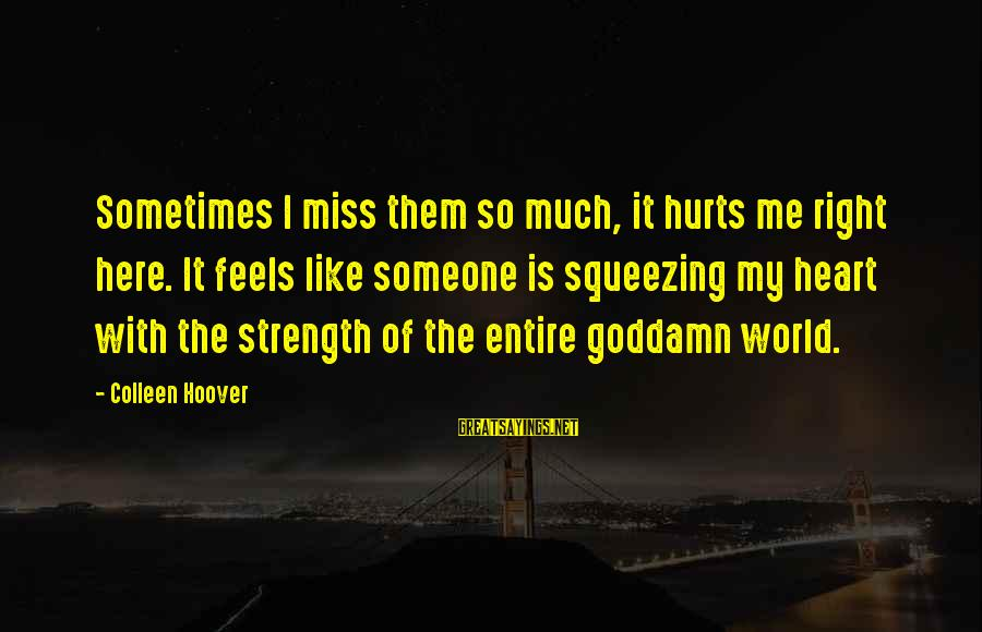 My Heart Hurts Sayings By Colleen Hoover: Sometimes I miss them so much, it hurts me right here. It feels like someone