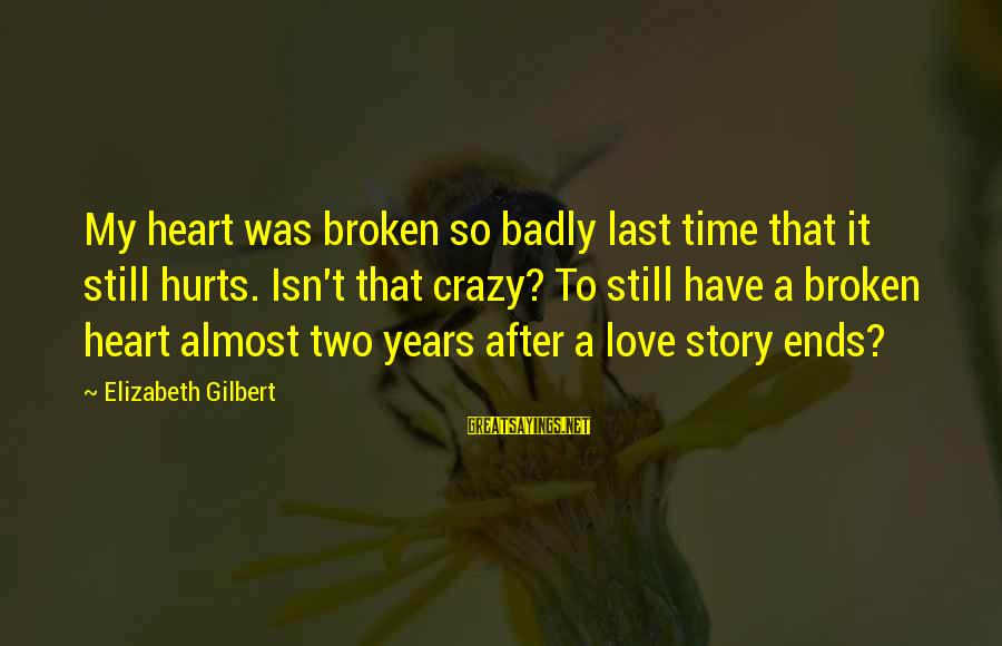 My Heart Hurts Sayings By Elizabeth Gilbert: My heart was broken so badly last time that it still hurts. Isn't that crazy?