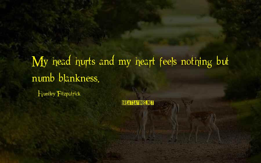 My Heart Hurts Sayings By Huntley Fitzpatrick: My head hurts and my heart feels nothing but numb blankness.