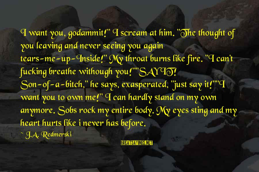 "My Heart Hurts Sayings By J.A. Redmerski: I want you, godammit!"" I scream at him. ""The thought of you leaving and never"