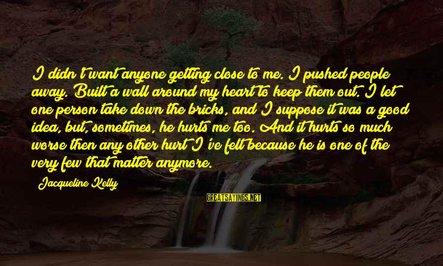 My Heart Hurts Sayings By Jacqueline Kelly: I didn't want anyone getting close to me. I pushed people away. Built a wall
