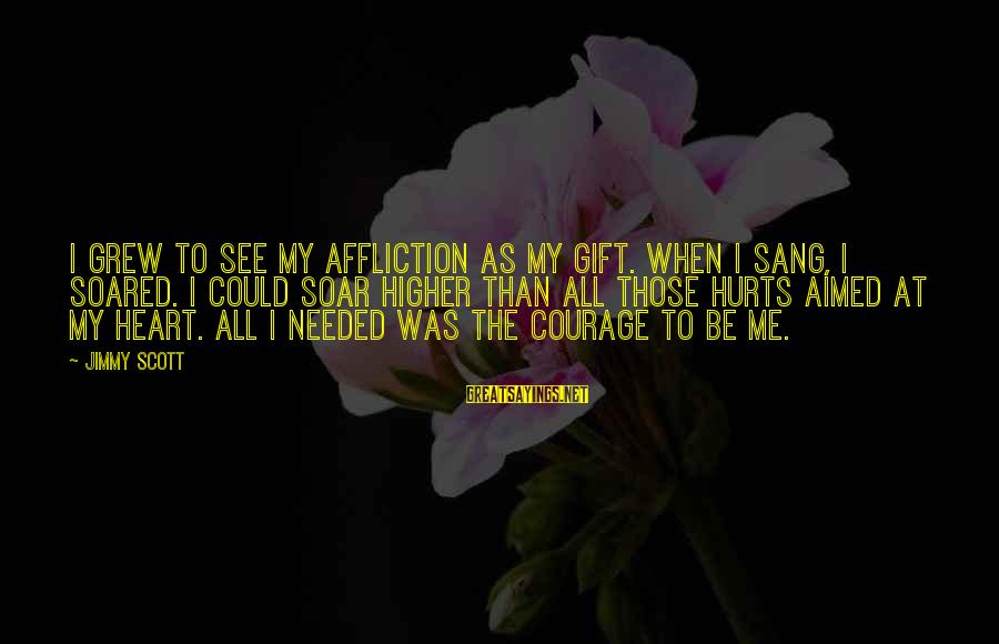 My Heart Hurts Sayings By Jimmy Scott: I grew to see my affliction as my gift. When I sang, I soared. I