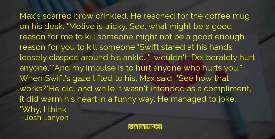 "My Heart Hurts Sayings By Josh Lanyon: Max's scarred brow crinkled. He reached for the coffee mug on his desk. ""Motive is"