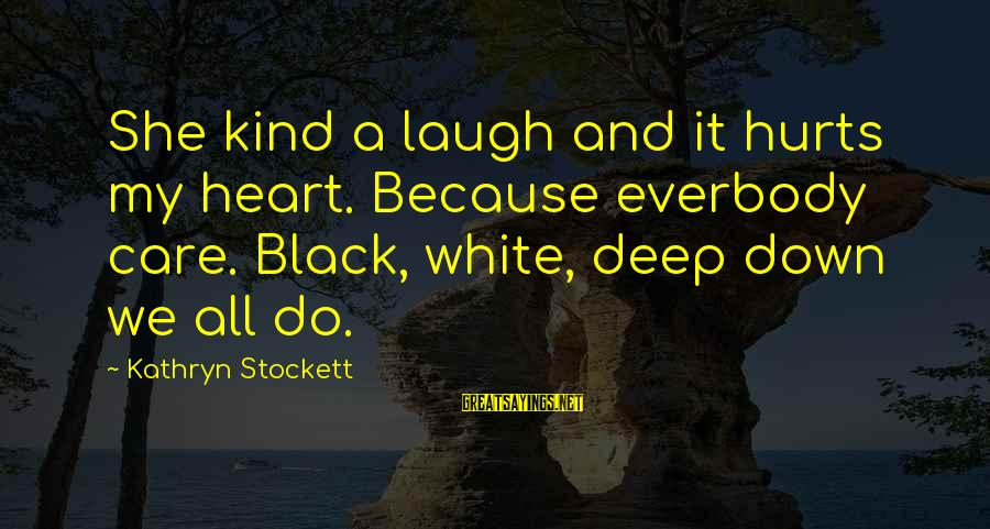 My Heart Hurts Sayings By Kathryn Stockett: She kind a laugh and it hurts my heart. Because everbody care. Black, white, deep