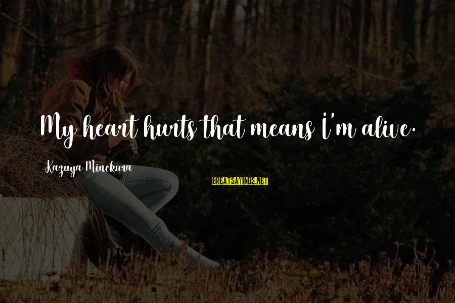 My Heart Hurts Sayings By Kazuya Minekura: My heart hurts that means I'm alive.