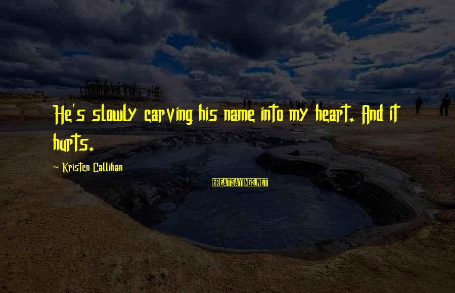 My Heart Hurts Sayings By Kristen Callihan: He's slowly carving his name into my heart. And it hurts.