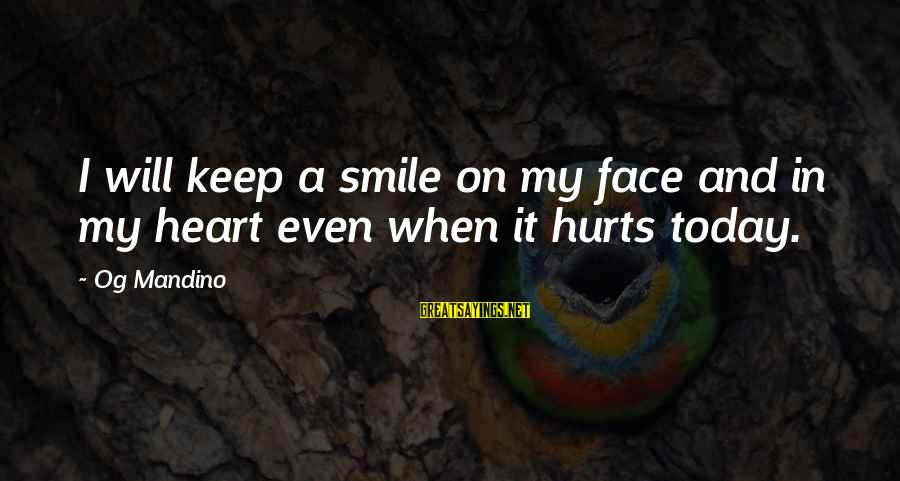 My Heart Hurts Sayings By Og Mandino: I will keep a smile on my face and in my heart even when it