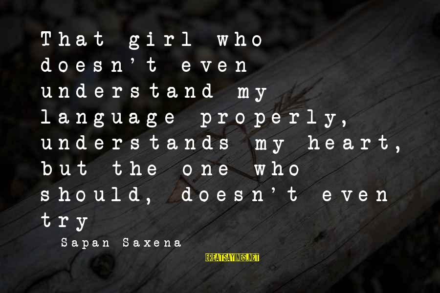 My Heart Hurts Sayings By Sapan Saxena: That girl who doesn't even understand my language properly, understands my heart, but the one