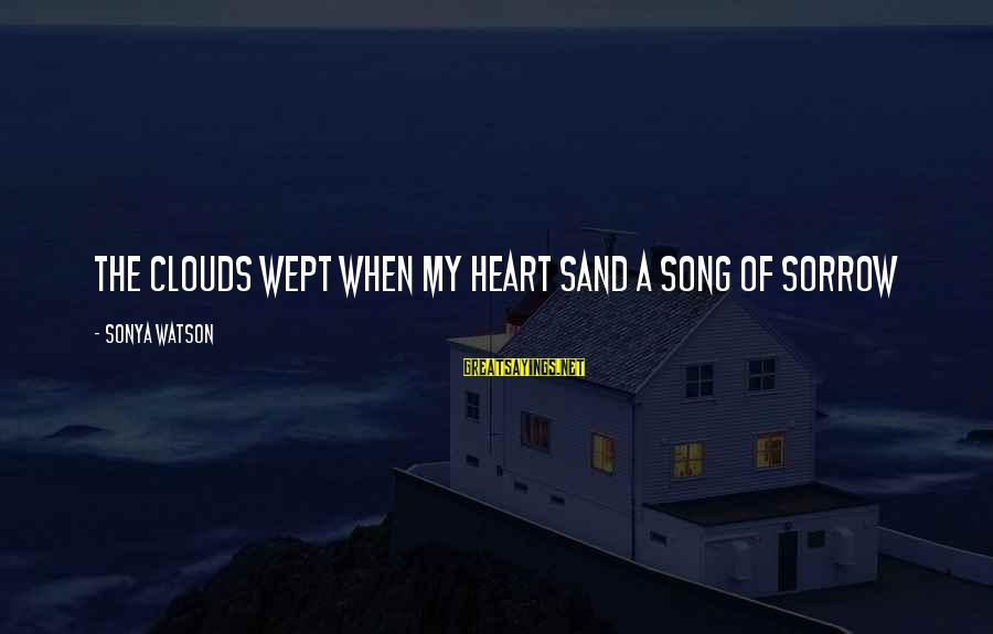My Heart Hurts Sayings By Sonya Watson: The clouds wept when my heart sand a song of sorrow