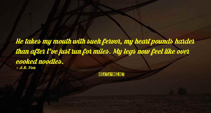 My Legs Feel Like Sayings By A.R. Von: He takes my mouth with such fervor, my heart pounds harder than after I've just