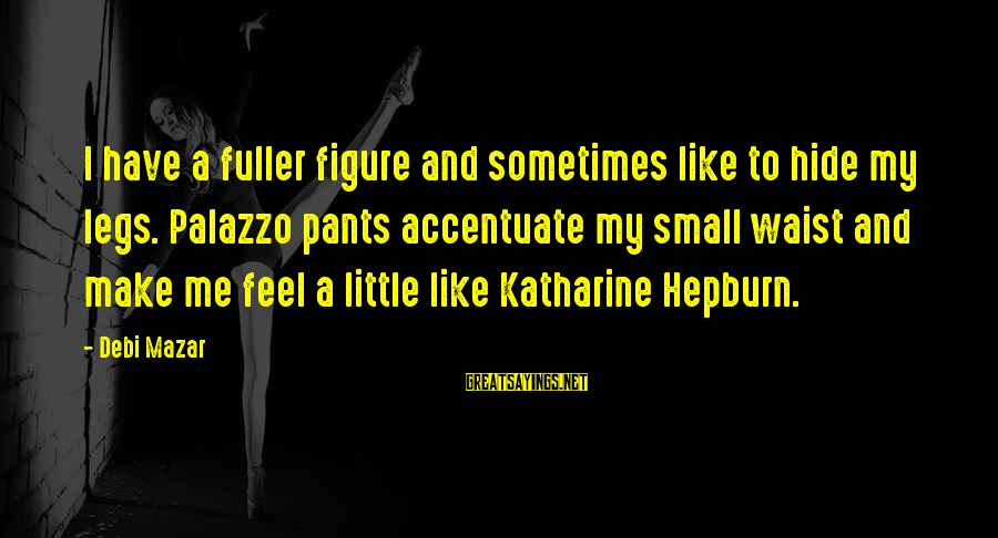 My Legs Feel Like Sayings By Debi Mazar: I have a fuller figure and sometimes like to hide my legs. Palazzo pants accentuate