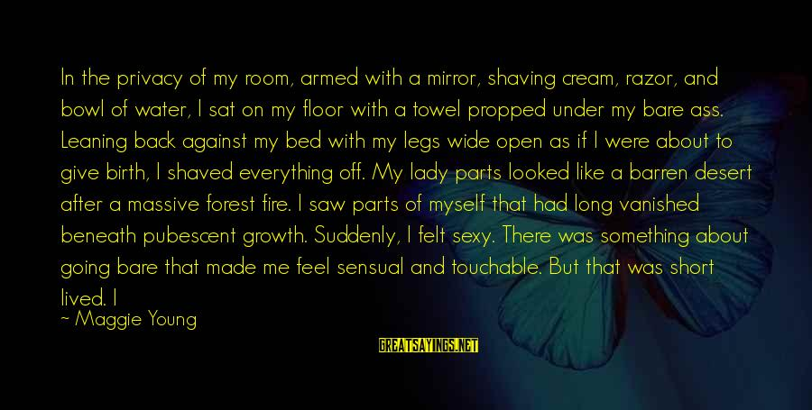 My Legs Feel Like Sayings By Maggie Young: In the privacy of my room, armed with a mirror, shaving cream, razor, and bowl