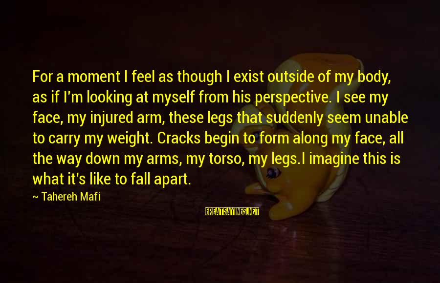 My Legs Feel Like Sayings By Tahereh Mafi: For a moment I feel as though I exist outside of my body, as if