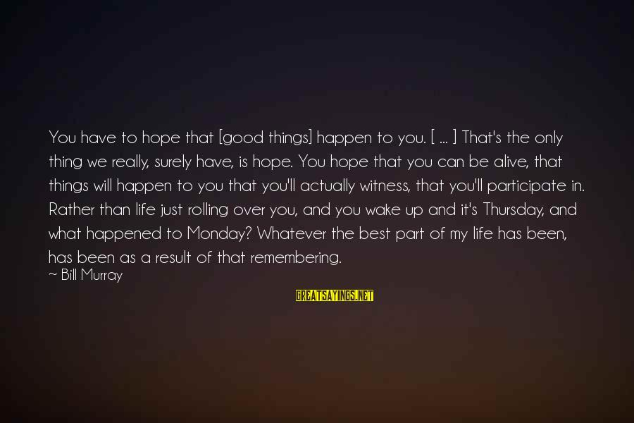 My Life Over Sayings By Bill Murray: You have to hope that [good things] happen to you. [ ... ] That's the