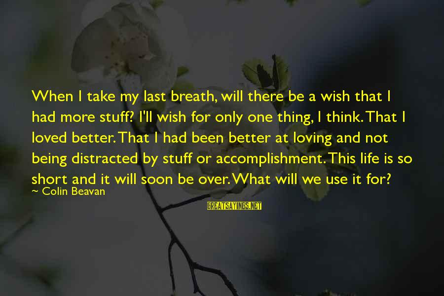 My Life Over Sayings By Colin Beavan: When I take my last breath, will there be a wish that I had more