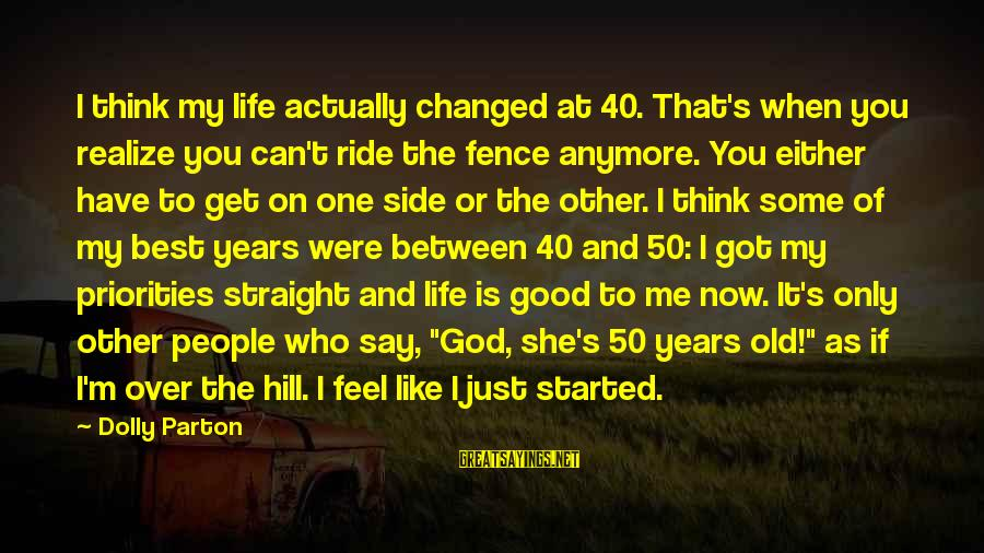 My Life Over Sayings By Dolly Parton: I think my life actually changed at 40. That's when you realize you can't ride