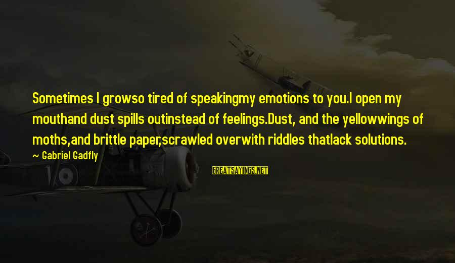 My Life Over Sayings By Gabriel Gadfly: Sometimes I growso tired of speakingmy emotions to you.I open my mouthand dust spills outinstead