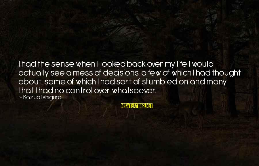 My Life Over Sayings By Kazuo Ishiguro: I had the sense when I looked back over my life I would actually see