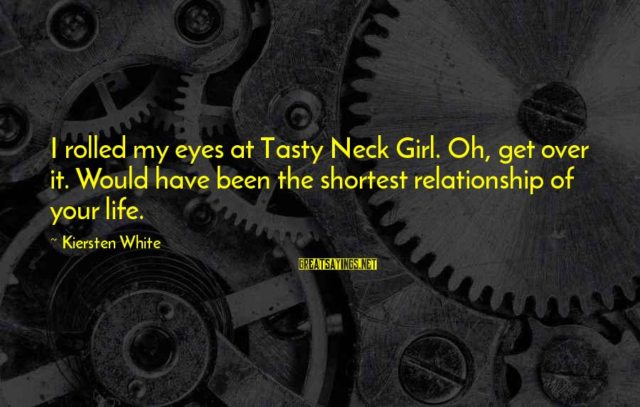 My Life Over Sayings By Kiersten White: I rolled my eyes at Tasty Neck Girl. Oh, get over it. Would have been
