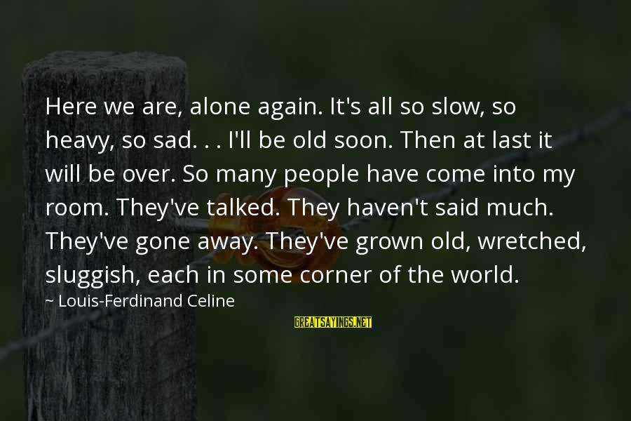 My Life Over Sayings By Louis-Ferdinand Celine: Here we are, alone again. It's all so slow, so heavy, so sad. . .