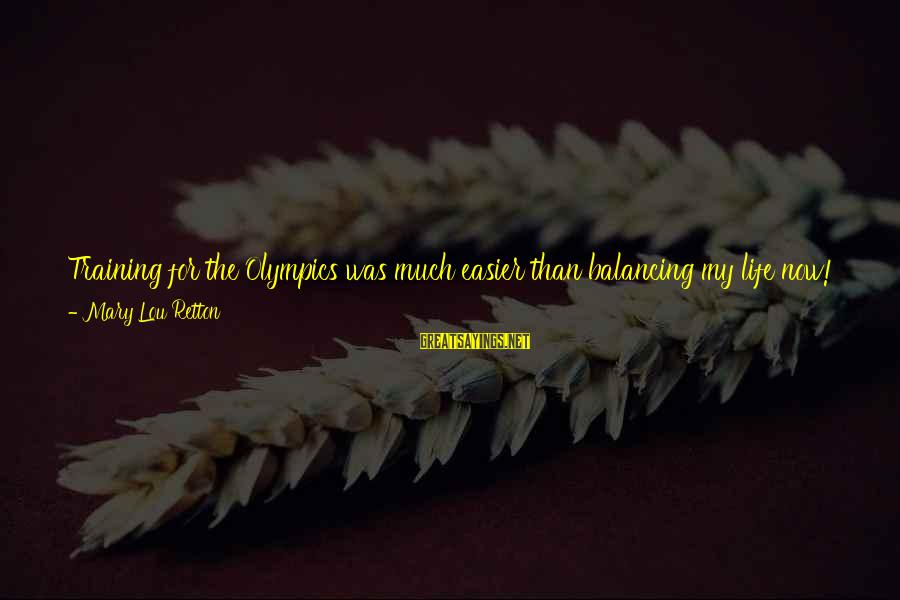 My Life Over Sayings By Mary Lou Retton: Training for the Olympics was much easier than balancing my life now! When practice was