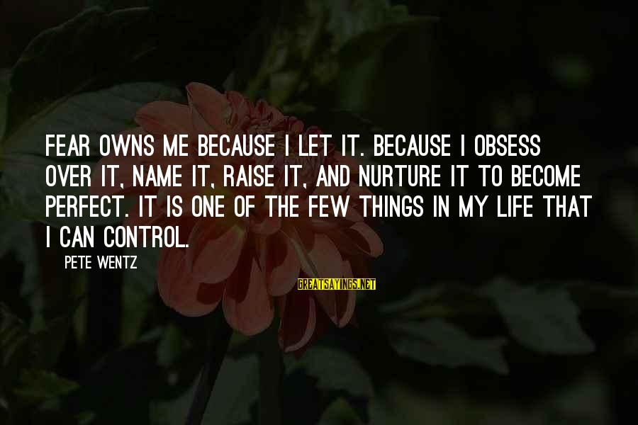 My Life Over Sayings By Pete Wentz: Fear owns me because I let it. Because I obsess over it, name it, raise