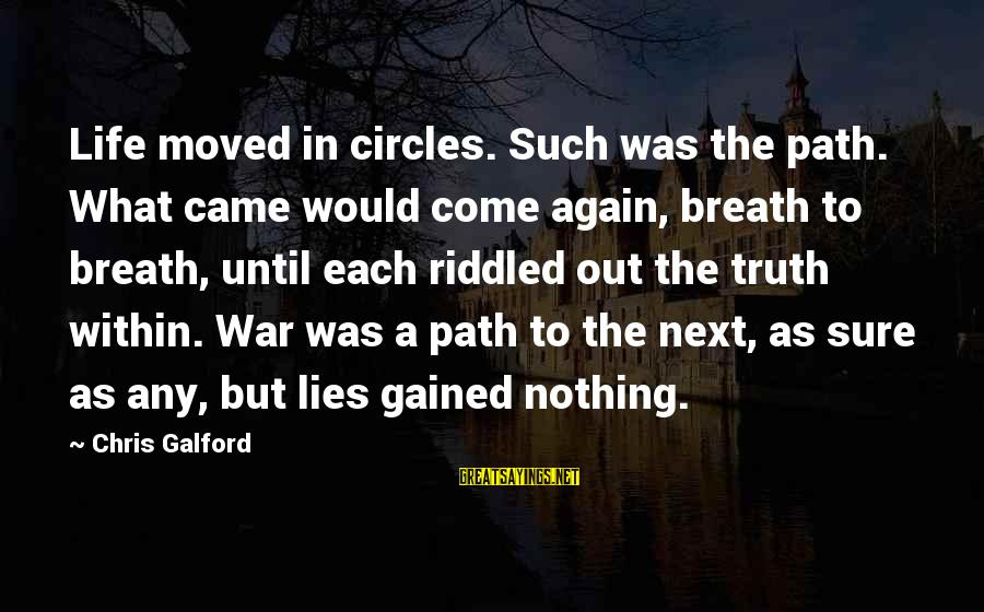 My Life Would Be Nothing Without You Sayings By Chris Galford: Life moved in circles. Such was the path. What came would come again, breath to