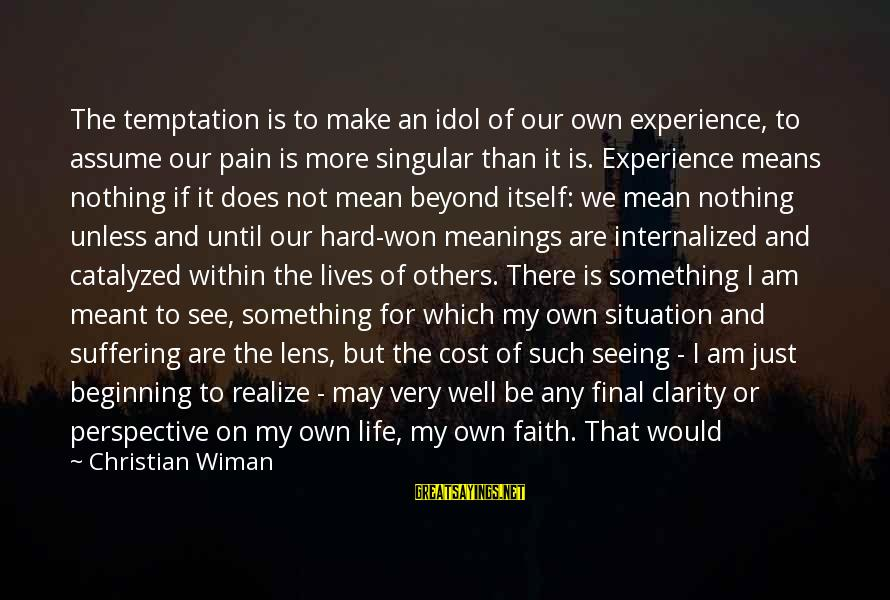 My Life Would Be Nothing Without You Sayings By Christian Wiman: The temptation is to make an idol of our own experience, to assume our pain
