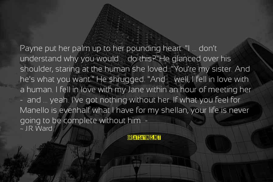 """My Life Would Be Nothing Without You Sayings By J.R. Ward: Payne put her palm up to her pounding heart. """"I ... don't understand why you"""