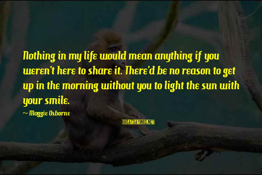 My Life Would Be Nothing Without You Sayings By Maggie Osborne: Nothing in my life would mean anything if you weren't here to share it. There'd