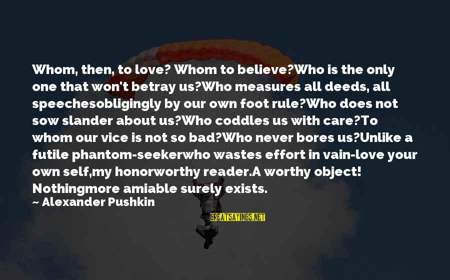 My Only One Love Sayings By Alexander Pushkin: Whom, then, to love? Whom to believe?Who is the only one that won't betray us?Who