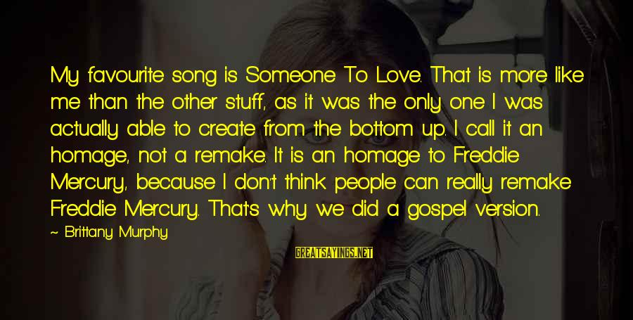 My Only One Love Sayings By Brittany Murphy: My favourite song is Someone To Love. That is more like me than the other