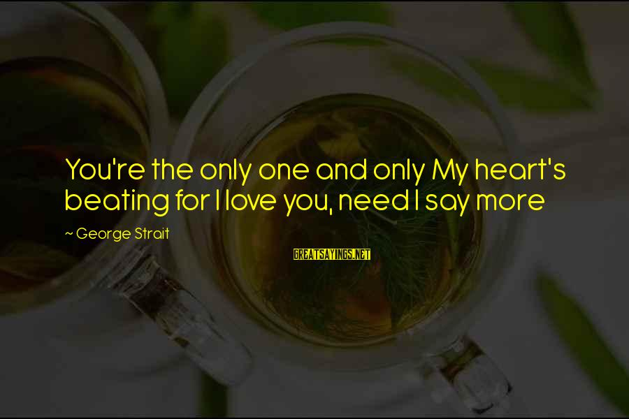 My Only One Love Sayings By George Strait: You're the only one and only My heart's beating for I love you, need I