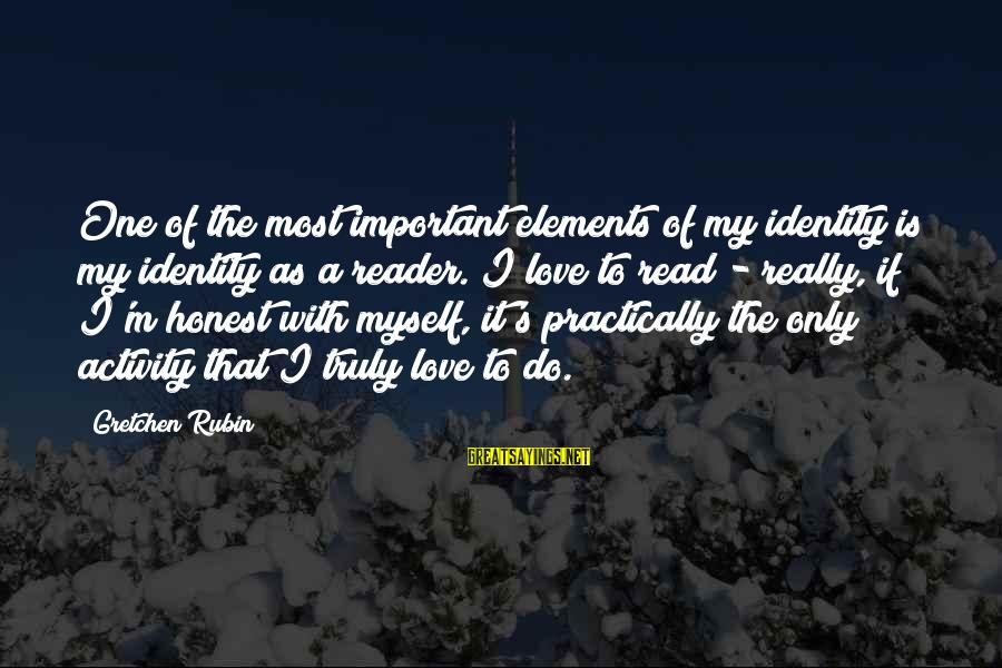 My Only One Love Sayings By Gretchen Rubin: One of the most important elements of my identity is my identity as a reader.