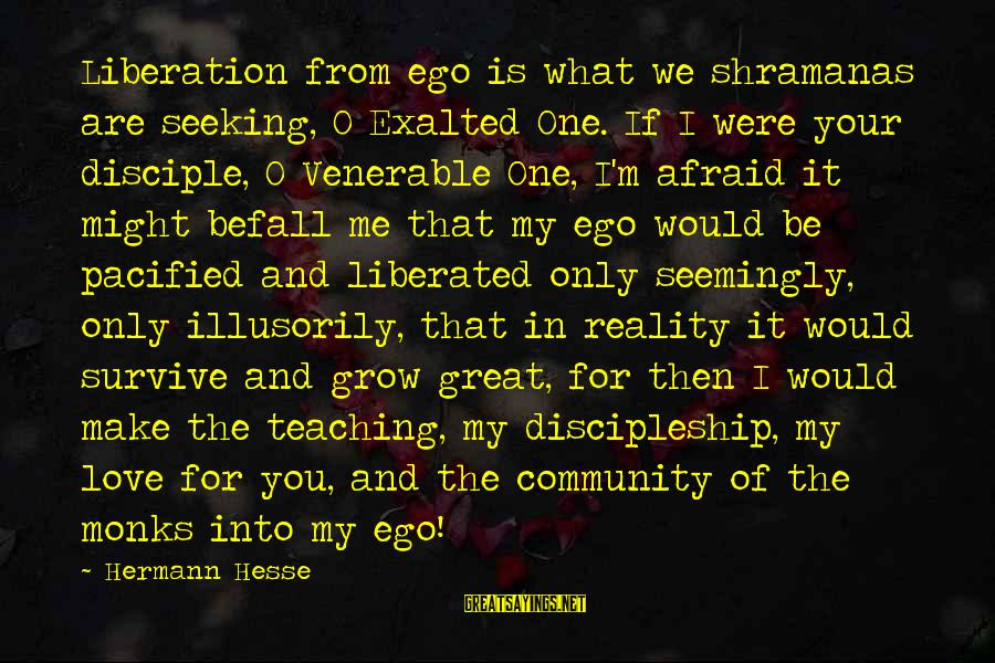 My Only One Love Sayings By Hermann Hesse: Liberation from ego is what we shramanas are seeking, O Exalted One. If I were
