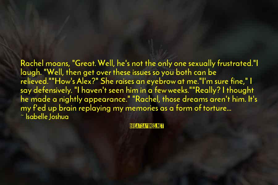 """My Only One Love Sayings By Isabelle Joshua: Rachel moans, """"Great. Well, he's not the only one sexually frustrated.""""I laugh. """"Well, then get"""