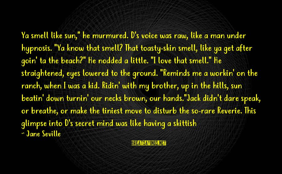 """My Only One Love Sayings By Jane Seville: Ya smell like sun,"""" he murmured. D's voice was raw, like a man under hypnosis."""