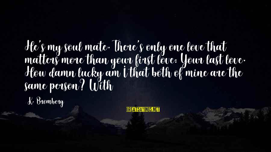 My Only One Love Sayings By K. Bromberg: He's my soul mate. There's only one love that matters more than your first love: