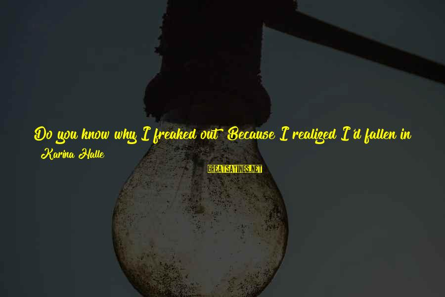 My Only One Love Sayings By Karina Halle: Do you know why I freaked out? Because I realized I'd fallen in love with
