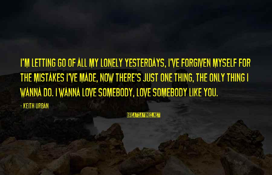 My Only One Love Sayings By Keith Urban: I'm letting go of all my lonely yesterdays, I've forgiven myself for the mistakes I've