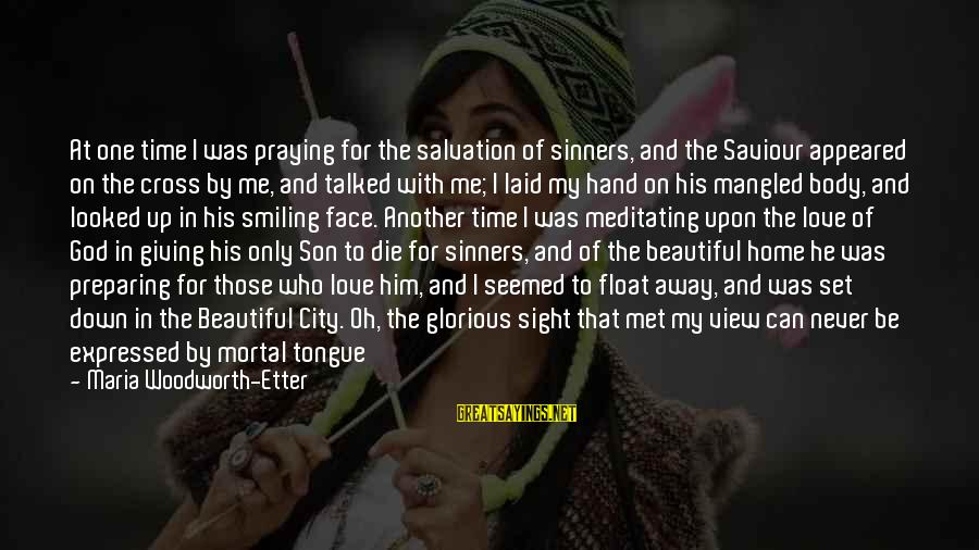 My Only One Love Sayings By Maria Woodworth-Etter: At one time I was praying for the salvation of sinners, and the Saviour appeared