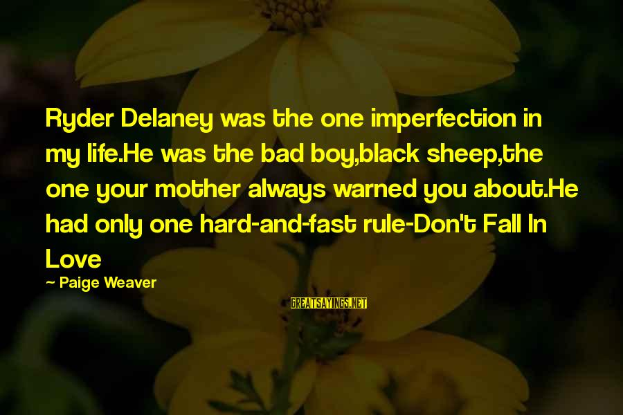 My Only One Love Sayings By Paige Weaver: Ryder Delaney was the one imperfection in my life.He was the bad boy,black sheep,the one