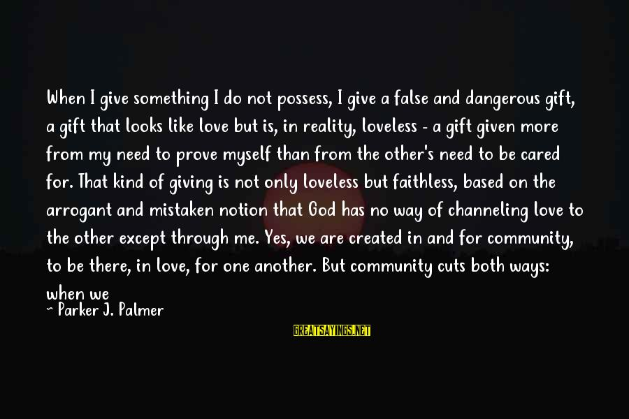 My Only One Love Sayings By Parker J. Palmer: When I give something I do not possess, I give a false and dangerous gift,