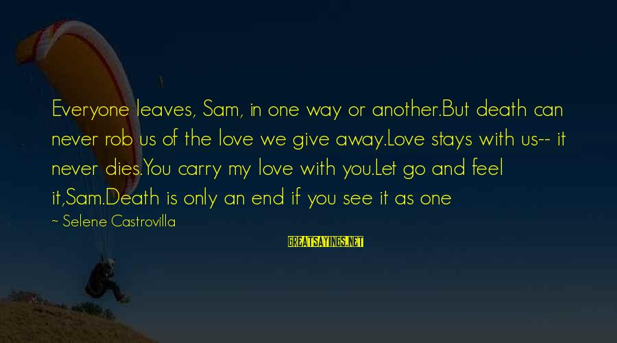 My Only One Love Sayings By Selene Castrovilla: Everyone leaves, Sam, in one way or another.But death can never rob us of the