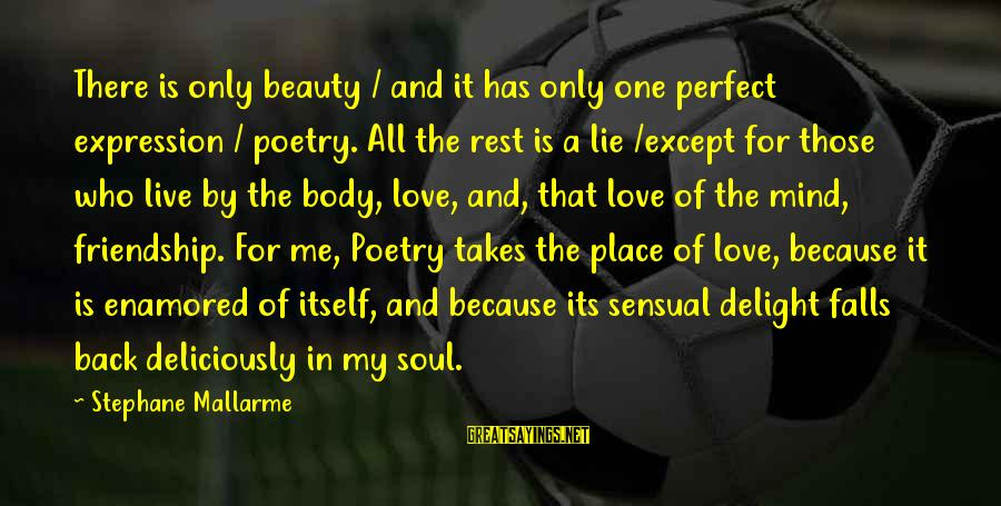 My Only One Love Sayings By Stephane Mallarme: There is only beauty / and it has only one perfect expression / poetry. All