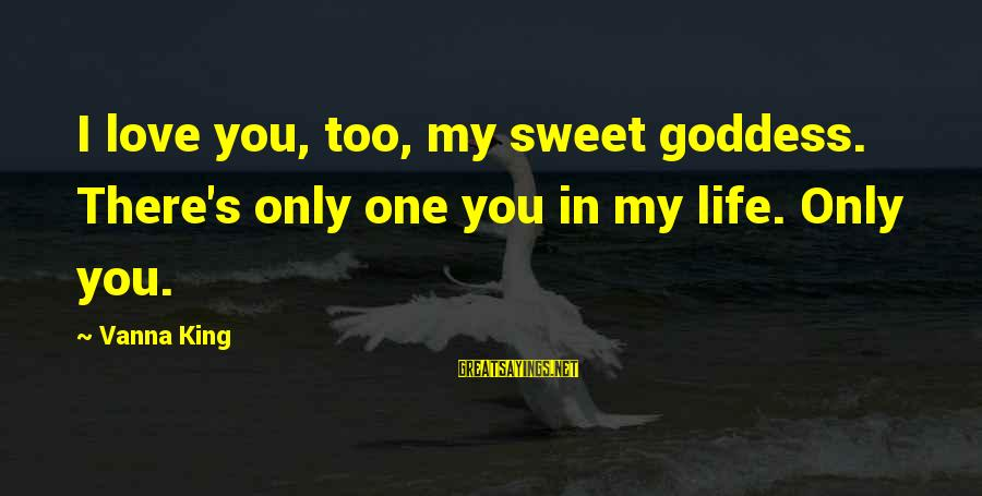 My Only One Love Sayings By Vanna King: I love you, too, my sweet goddess. There's only one you in my life. Only