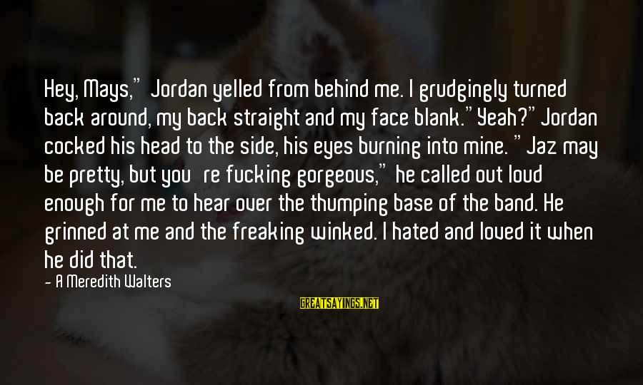 """My Pretty Face Sayings By A Meredith Walters: Hey, Mays,"""" Jordan yelled from behind me. I grudgingly turned back around, my back straight"""